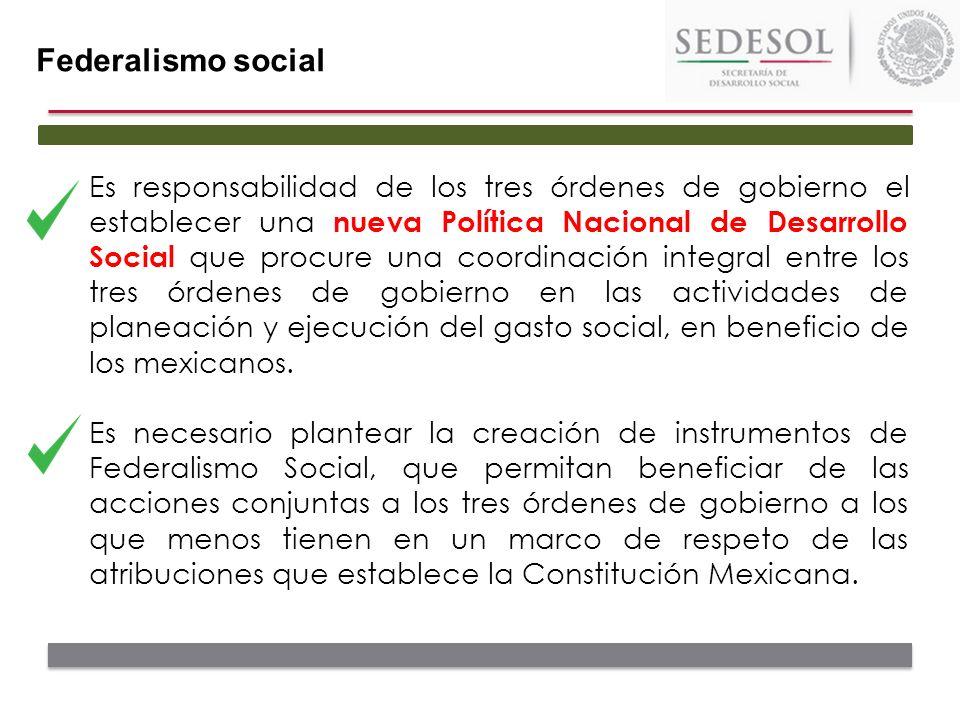 Federalismo social Es responsabilidad de los tres órdenes de gobierno el establecer una nueva Política Nacional de Desarrollo Social que procure una c