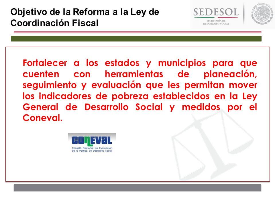 Objetivo de la Reforma a la Ley de Coordinación Fiscal Fortalecer a los estados y municipios para que cuenten con herramientas de planeación, seguimie