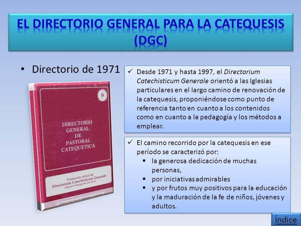 Directorio de 1971 Desde 1971 y hasta 1997, el Directorium Catechisticum Generale orientó a las Iglesias particulares en el largo camino de renovación de la catequesis, proponiéndose como punto de referencia tanto en cuanto a los contenidos como en cuanto a la pedagogía y los métodos a emplear.