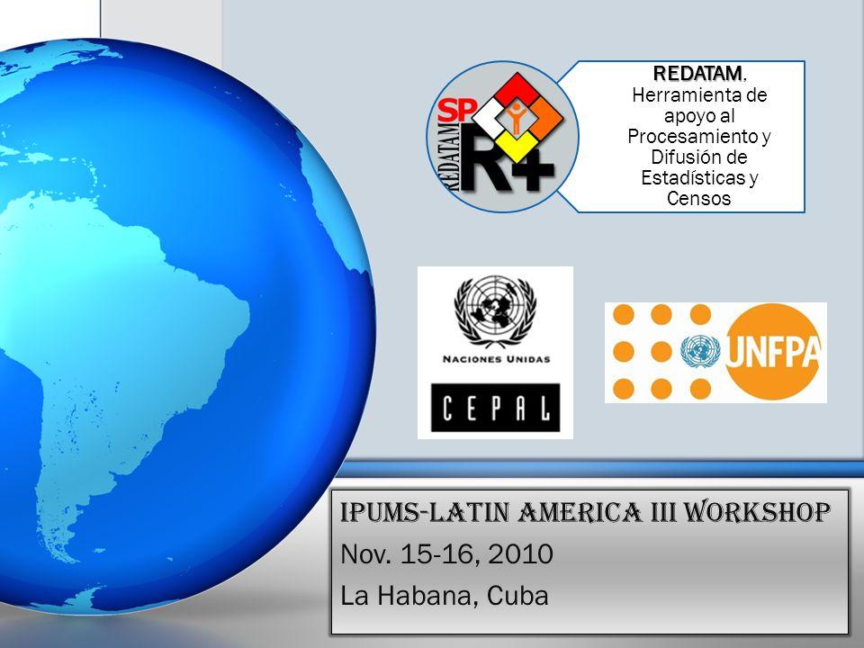 REDATAM REDATAM, Herramienta de apoyo al Procesamiento y Difusión de Estadísticas y Censos IPUMS-Latin America III Workshop Nov. 15-16, 2010 La Habana