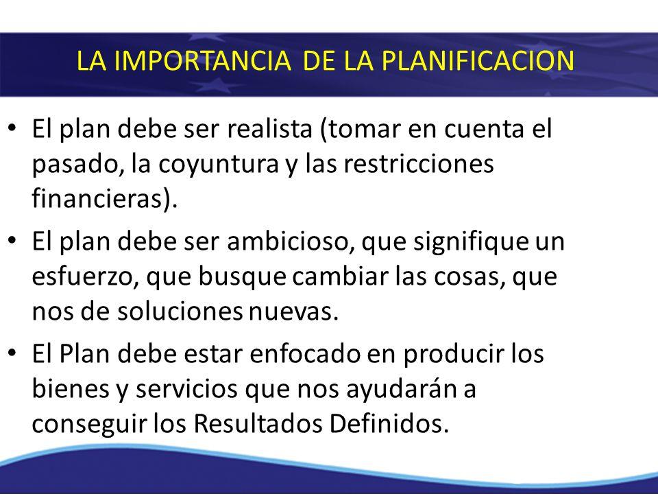 LA IMPORTANCIA DE LA PLANIFICACION El plan debe ser realista (tomar en cuenta el pasado, la coyuntura y las restricciones financieras). El plan debe s