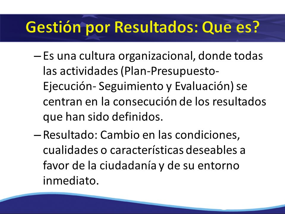 – Es una cultura organizacional, donde todas las actividades (Plan-Presupuesto- Ejecución- Seguimiento y Evaluación) se centran en la consecución de l
