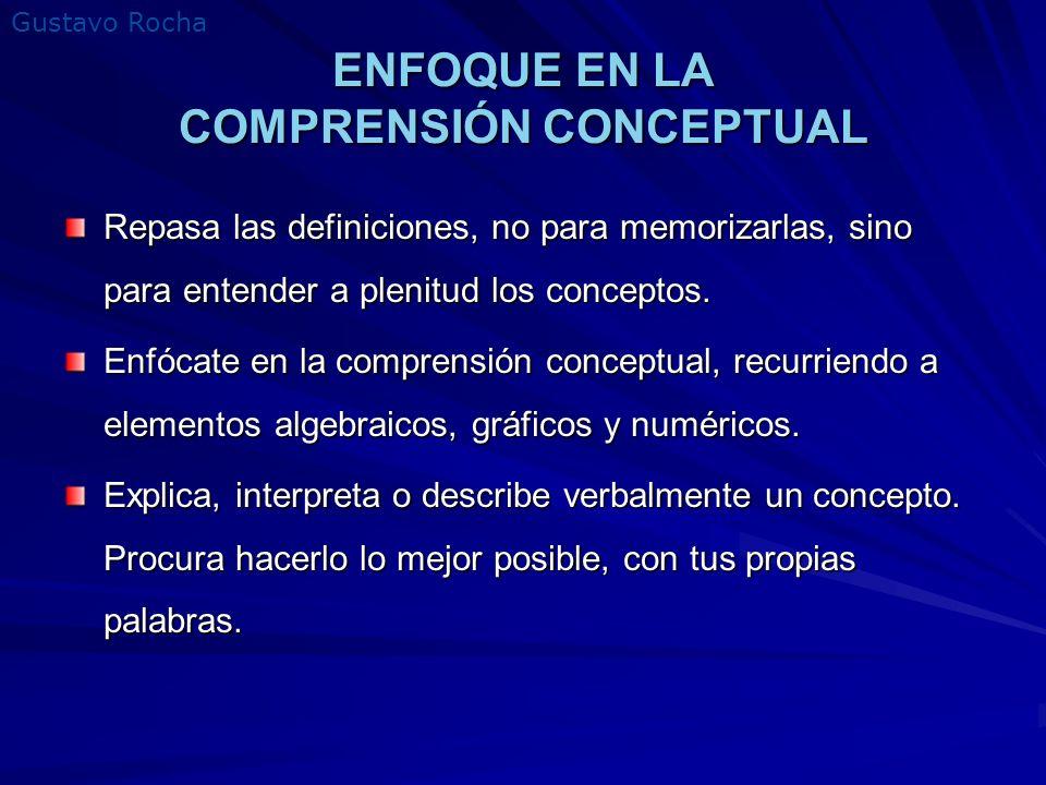 Gustavo Rocha ENFOQUE EN LA COMPRENSIÓN CONCEPTUAL Repasa las definiciones, no para memorizarlas, sino para entender a plenitud los conceptos. Enfócat
