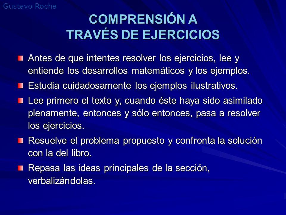 Gustavo Rocha COMPRENSIÓN A TRAVÉS DE EJERCICIOS Antes de que intentes resolver los ejercicios, lee y entiende los desarrollos matemáticos y los ejemp