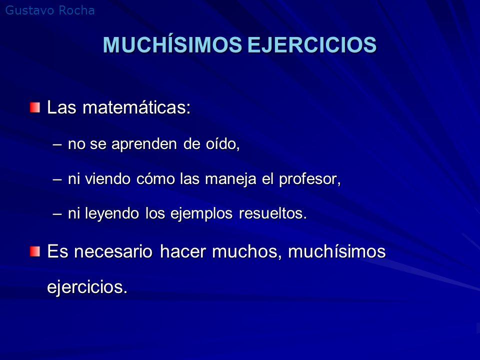 Gustavo Rocha MUCHÍSIMOS EJERCICIOS Las matemáticas: –no se aprenden de oído, –ni viendo cómo las maneja el profesor, –ni leyendo los ejemplos resuelt
