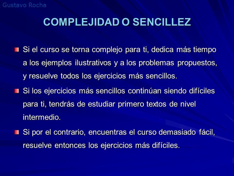 Gustavo Rocha COMPLEJIDAD O SENCILLEZ Si el curso se torna complejo para ti, dedica más tiempo a los ejemplos ilustrativos y a los problemas propuesto