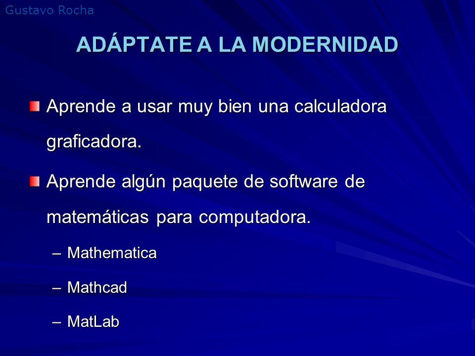 Gustavo Rocha ADÁPTATE A LA MODERNIDAD Aprende a usar muy bien una calculadora graficadora. Aprende algún paquete de software de matemáticas para comp