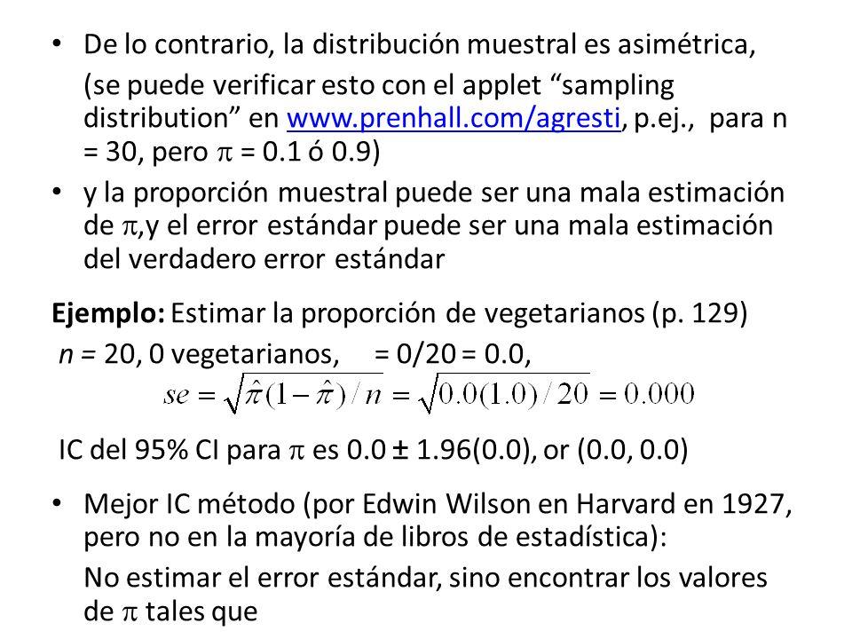 De lo contrario, la distribución muestral es asimétrica, (se puede verificar esto con el applet sampling distribution en www.prenhall.com/agresti, p.e