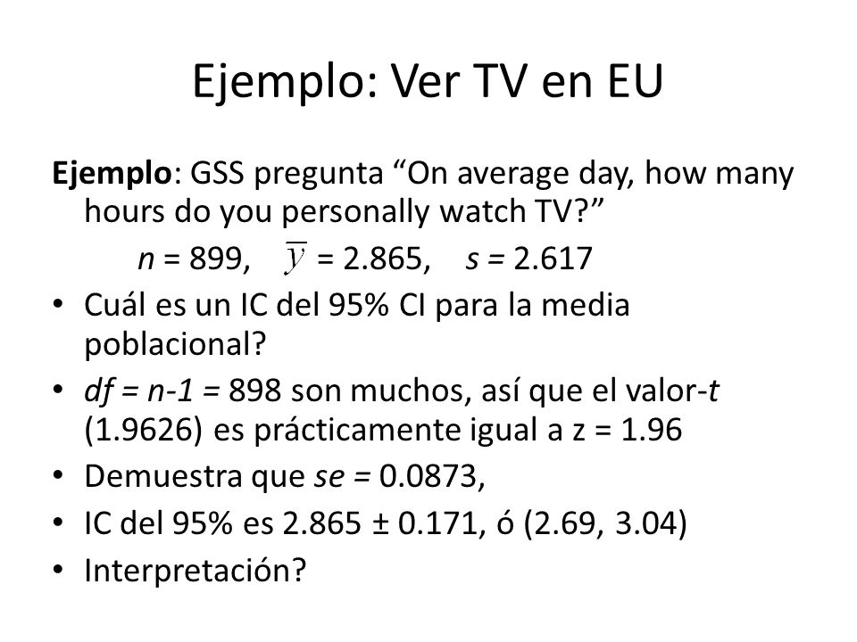 Ejemplo: Ver TV en EU Ejemplo: GSS pregunta On average day, how many hours do you personally watch TV? n = 899, = 2.865, s = 2.617 Cuál es un IC del 9