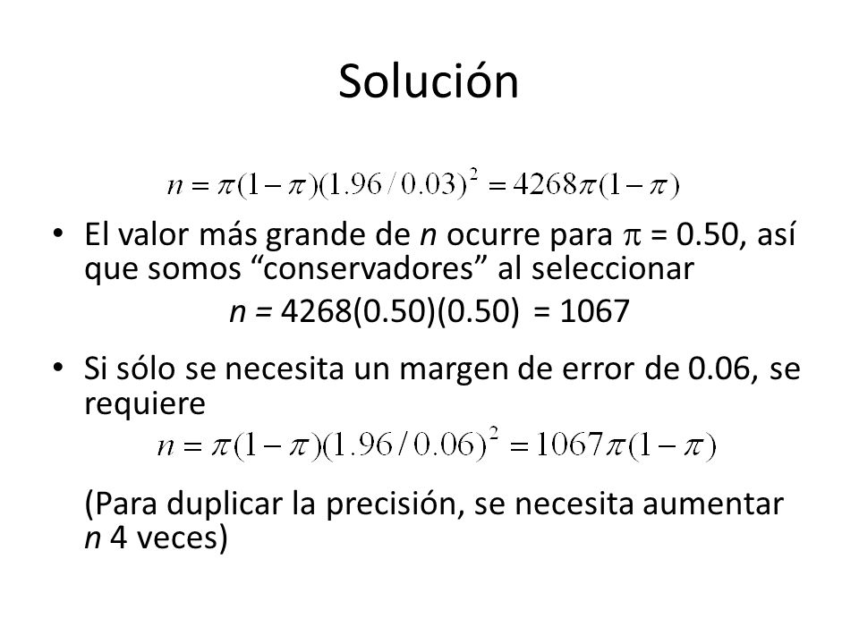 Solución El valor más grande de n ocurre para = 0.50, así que somos conservadores al seleccionar n = 4268(0.50)(0.50) = 1067 Si sólo se necesita un margen de error de 0.06, se requiere (Para duplicar la precisión, se necesita aumentar n 4 veces)