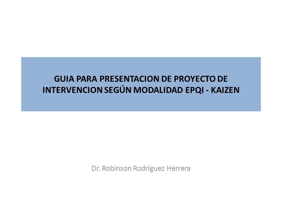 GUIA PARA PRESENTACION DE PROYECTO DE INTERVENCION SEGÚN MODALIDAD EPQI - KAIZEN Dr. Robinson Rodríguez Herrera