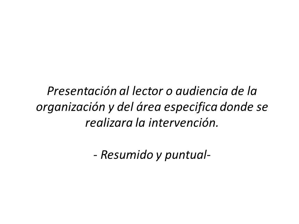 Presentación al lector o audiencia de la organización y del área especifica donde se realizara la intervención. - Resumido y puntual-