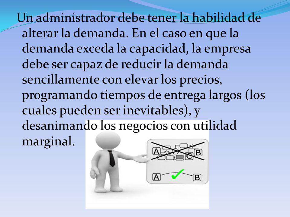 Un administrador debe tener la habilidad de alterar la demanda. En el caso en que la demanda exceda la capacidad, la empresa debe ser capaz de reducir