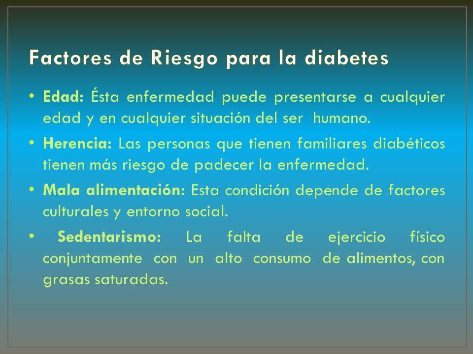 Edad: Ésta enfermedad puede presentarse a cualquier edad y en cualquier situación del ser humano. Herencia: Las personas que tienen familiares diabéti