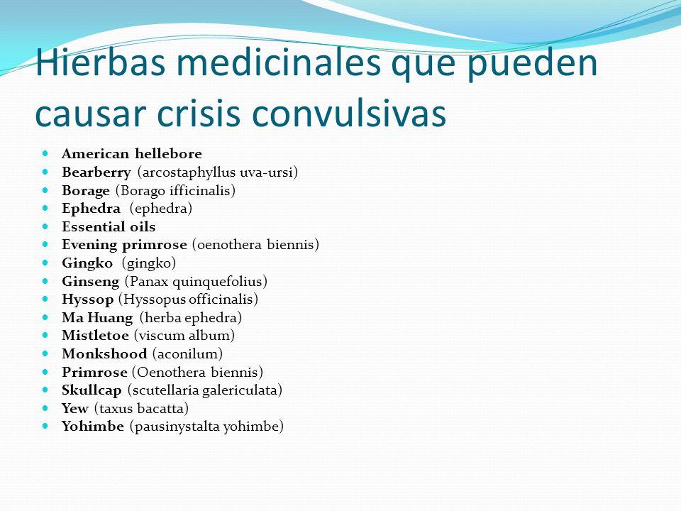 Hierbas medicinales que pueden causar crisis convulsivas American hellebore Bearberry (arcostaphyllus uva-ursi) Borage (Borago ifficinalis) Ephedra (e