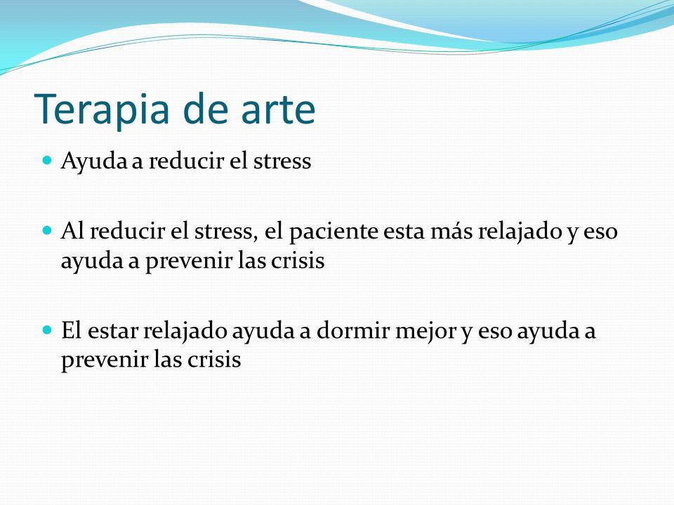 Terapia de arte Ayuda a reducir el stress Al reducir el stress, el paciente esta más relajado y eso ayuda a prevenir las crisis El estar relajado ayud
