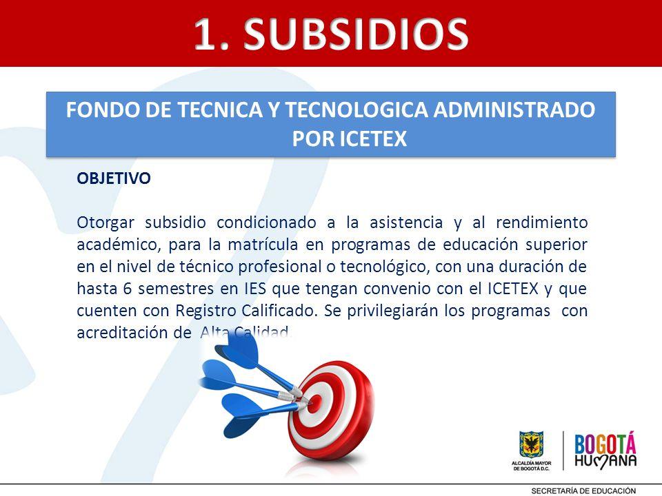 FONDO DE TECNICA Y TECNOLOGICA ADMINISTRADO POR ICETEX OBJETIVO Otorgar subsidio condicionado a la asistencia y al rendimiento académico, para la matr