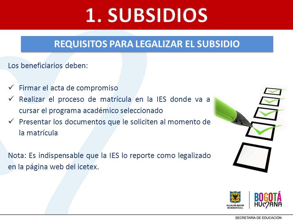 REQUISITOS PARA LEGALIZAR EL SUBSIDIO Los beneficiarios deben: Firmar el acta de compromiso Realizar el proceso de matrícula en la IES donde va a curs
