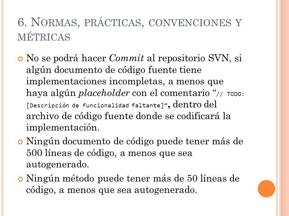6. N ORMAS, PRÁCTICAS, CONVENCIONES Y MÉTRICAS No se podrá hacer Commit al repositorio SVN, si algún documento de código fuente tiene implementaciones