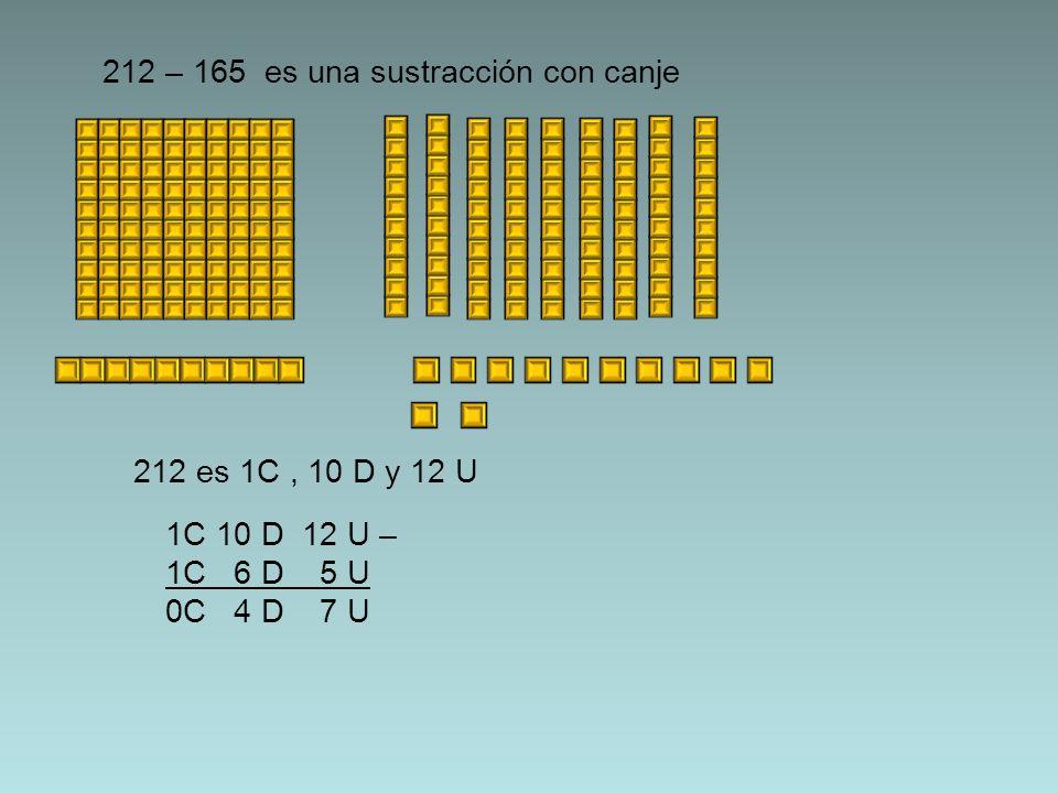 212 es 1C, 10 D y 12 U 212 – 165 es una sustracción con canje 1C 10 D 12 U – 1C 6 D 5 U 0C 4 D 7 U
