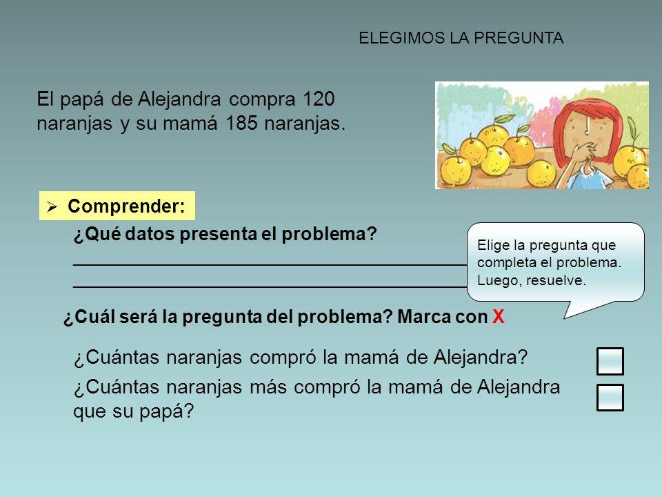 ELEGIMOS LA PREGUNTA El papá de Alejandra compra 120 naranjas y su mamá 185 naranjas. Comprender: ¿Qué datos presenta el problema? ___________________