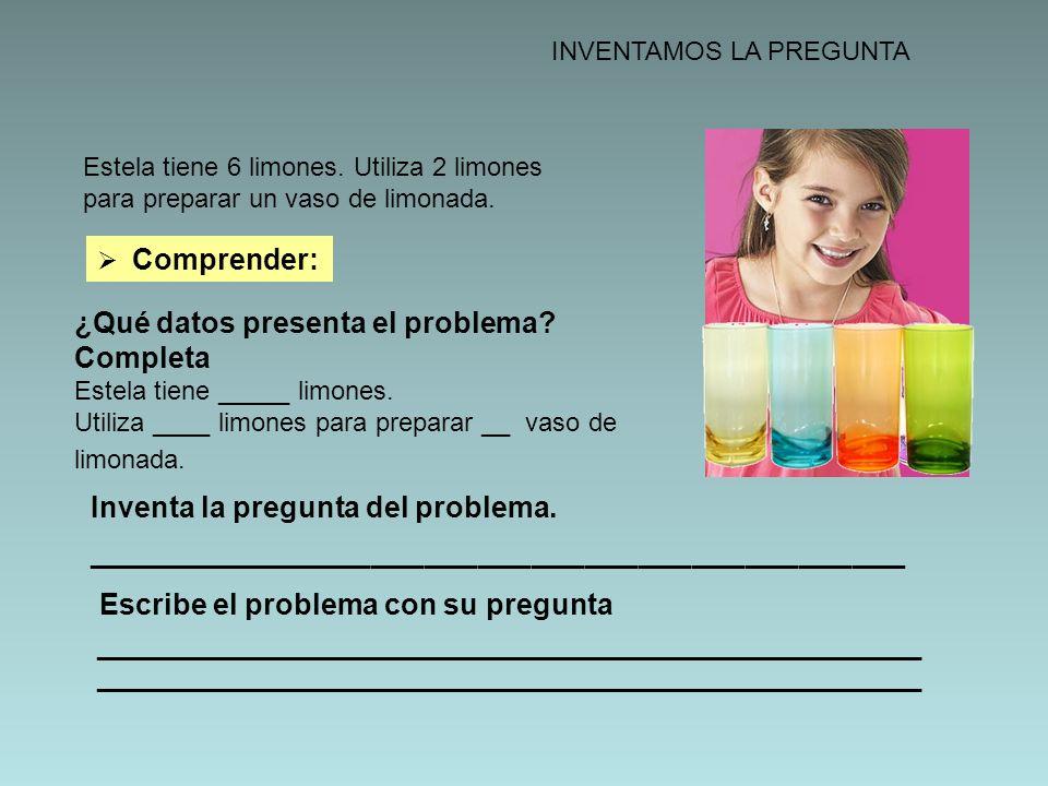 INVENTAMOS LA PREGUNTA Estela tiene 6 limones. Utiliza 2 limones para preparar un vaso de limonada. Comprender: ¿Qué datos presenta el problema? Compl