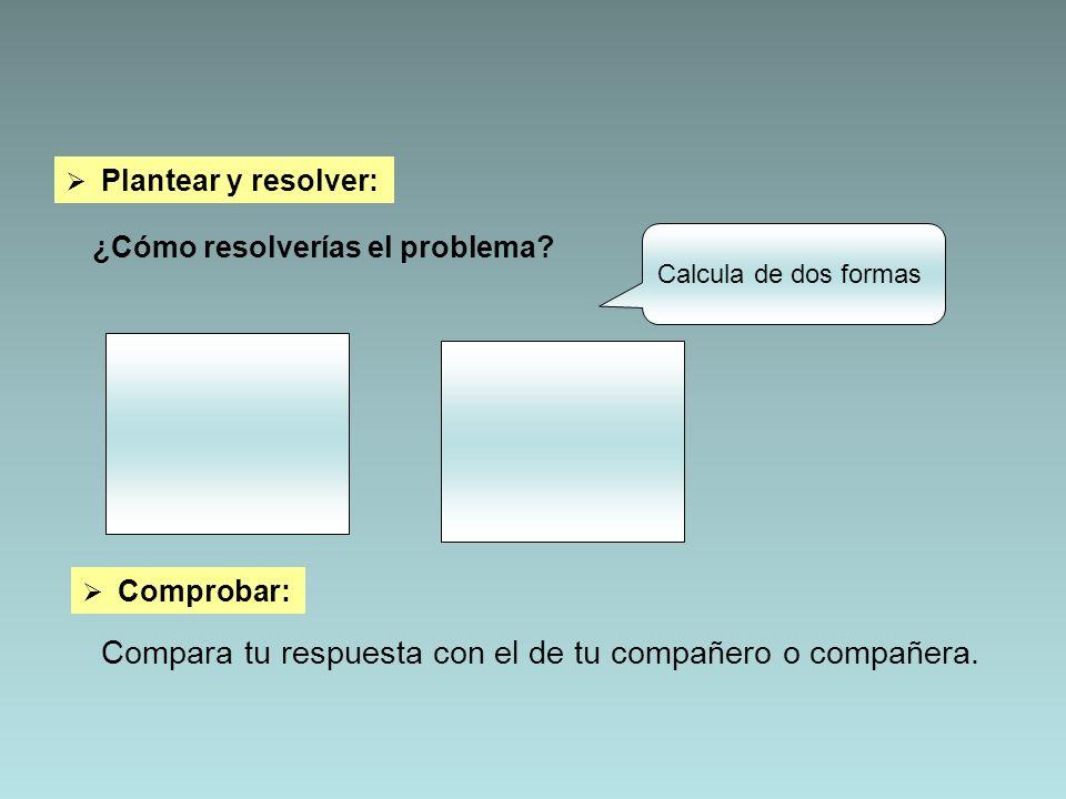 Plantear y resolver: ¿Cómo resolverías el problema? Calcula de dos formas Comprobar: Compara tu respuesta con el de tu compañero o compañera.