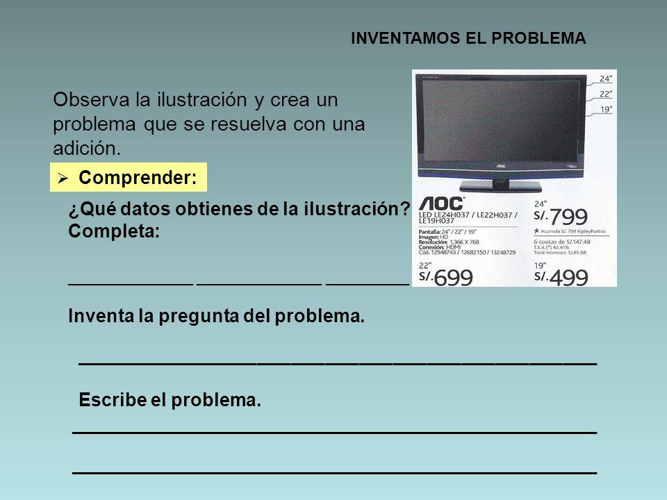 INVENTAMOS EL PROBLEMA Observa la ilustración y crea un problema que se resuelva con una adición. Comprender: ¿Qué datos obtienes de la ilustración? C