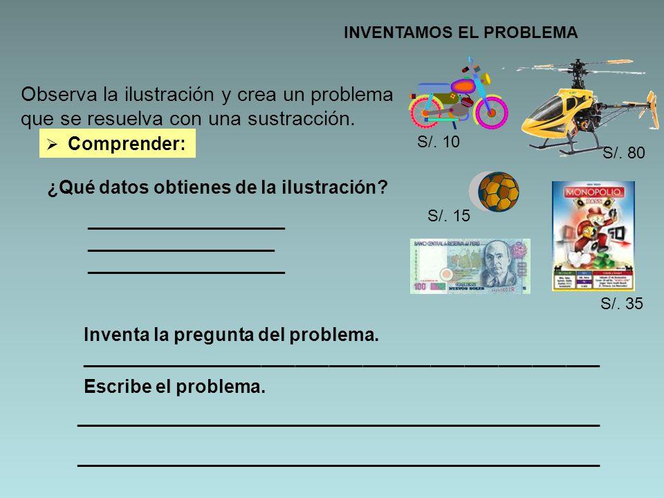 INVENTAMOS EL PROBLEMA Observa la ilustración y crea un problema que se resuelva con una sustracción. Comprender: ¿Qué datos obtienes de la ilustració