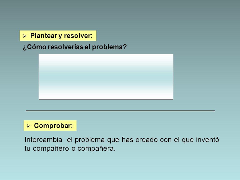 Plantear y resolver: ¿Cómo resolverías el problema? _________________________________________________________ Comprobar: Intercambia el problema que h