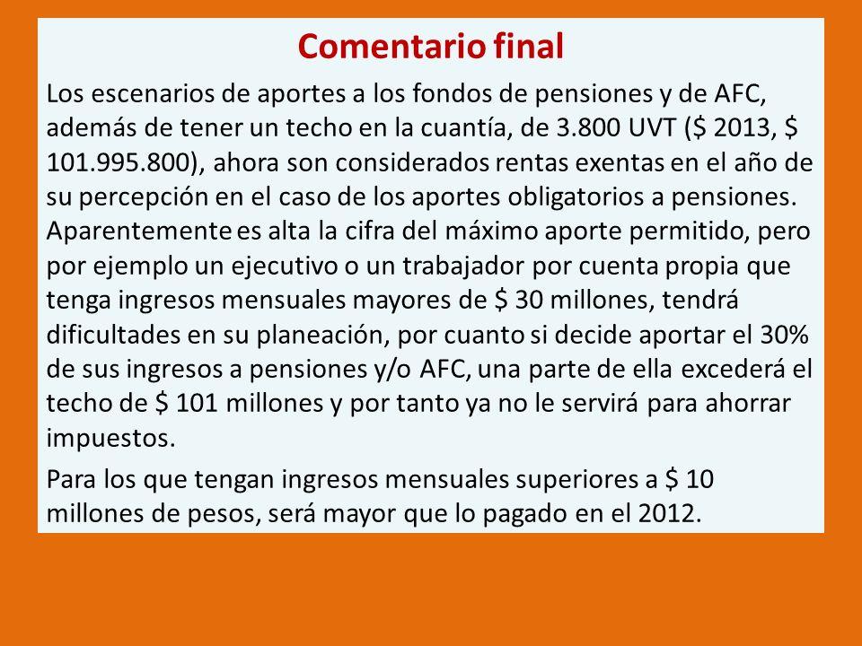 Comentario final Los escenarios de aportes a los fondos de pensiones y de AFC, además de tener un techo en la cuantía, de 3.800 UVT ($ 2013, $ 101.995.800), ahora son considerados rentas exentas en el año de su percepción en el caso de los aportes obligatorios a pensiones.