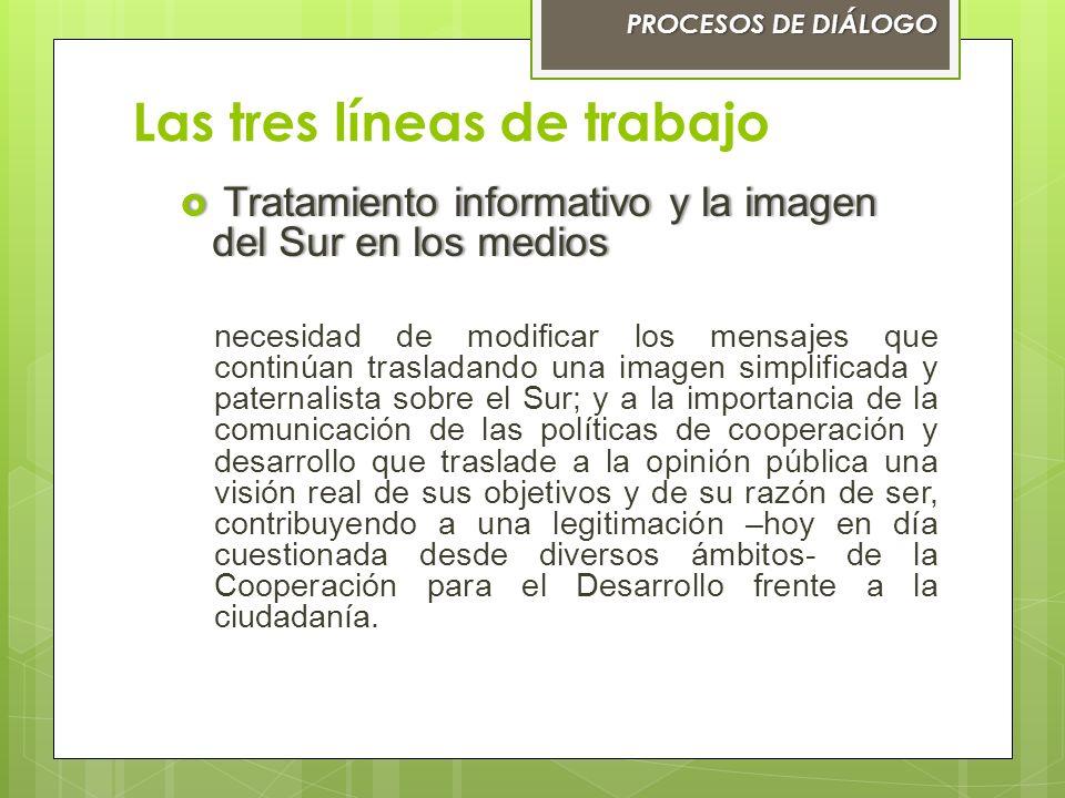 Las tres líneas de trabajo PROCESOS DE DIÁLOGOPROCESOS DE DIÁLOGO Tratamiento informativo y la imagen del Sur en los medios Tratamiento informativo y