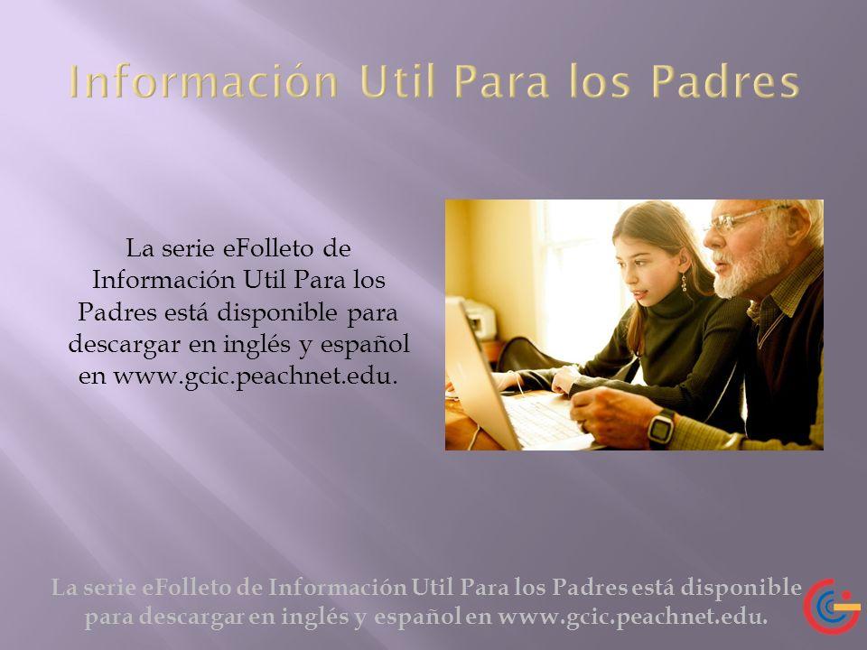 La serie eFolleto de Información Util Para los Padres está disponible para descargar en inglés y español en www.gcic.peachnet.edu.