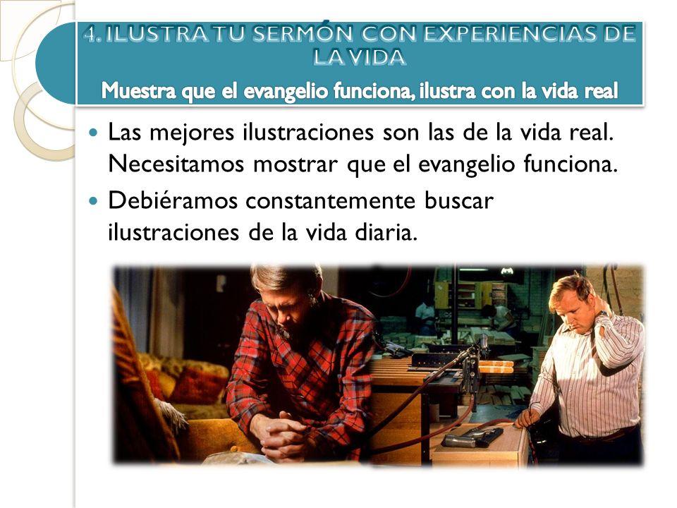 Las mejores ilustraciones son las de la vida real. Necesitamos mostrar que el evangelio funciona. Debiéramos constantemente buscar ilustraciones de la