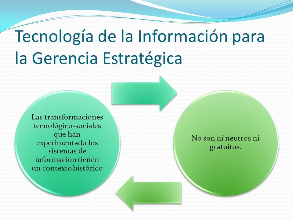 Tecnología de la Información para la Gerencia Estratégica Las transformaciones tecnológico-sociales que han experimentado los sistemas de información tienen un contexto histórico No son ni neutros ni gratuitos.