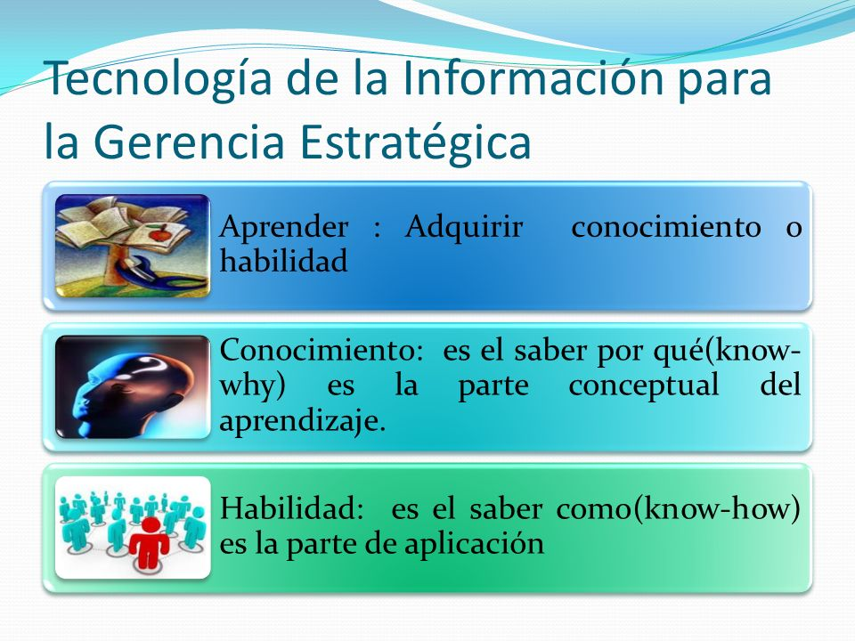 Tecnología de la Información para la Gerencia Estratégica Aprender : Adquirir conocimiento o habilidad Conocimiento: es el saber por qué(know- why) es la parte conceptual del aprendizaje.