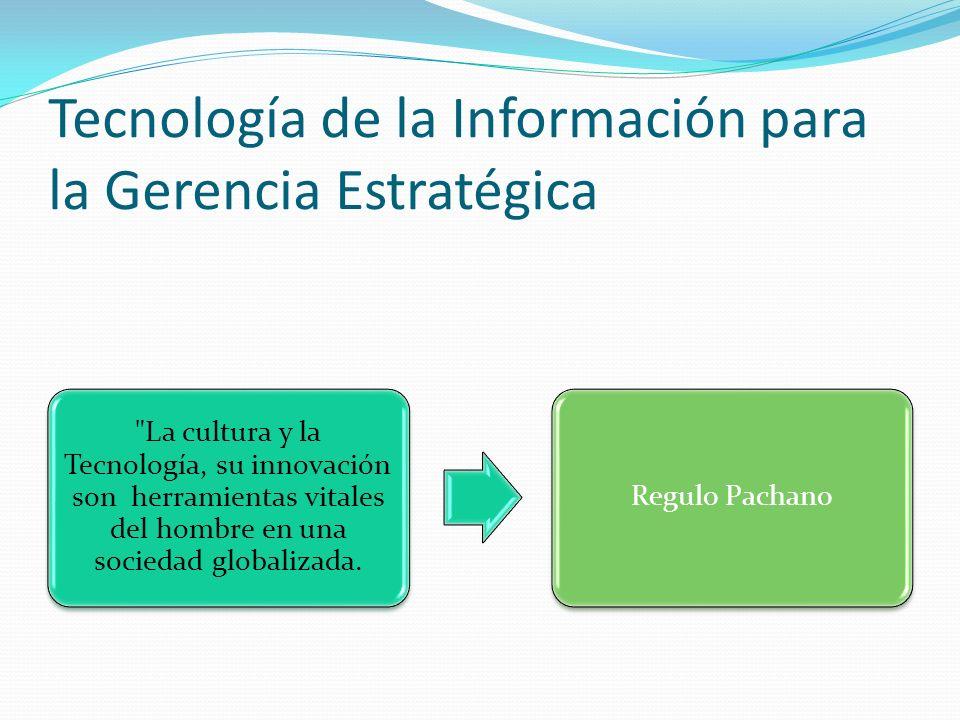 Tecnología de la Información para la Gerencia Estratégica La cultura y la Tecnología, su innovación son herramientas vitales del hombre en una sociedad globalizada.