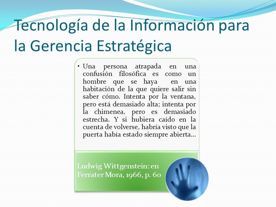 Tecnología de la Información para la Gerencia Estratégica Una persona atrapada en una confusión filosófica es como un hombre que se haya en una habitación de la que quiere salir sin saber cómo.