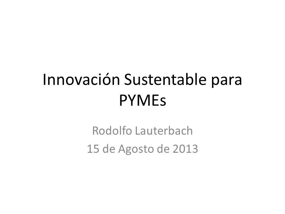 Innovación Sustentable para PYMEs Rodolfo Lauterbach 15 de Agosto de 2013