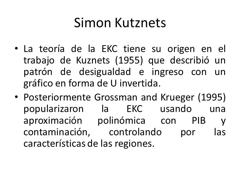 Simon Kutznets La teoría de la EKC tiene su origen en el trabajo de Kuznets (1955) que describió un patrón de desigualdad e ingreso con un gráfico en forma de U invertida.