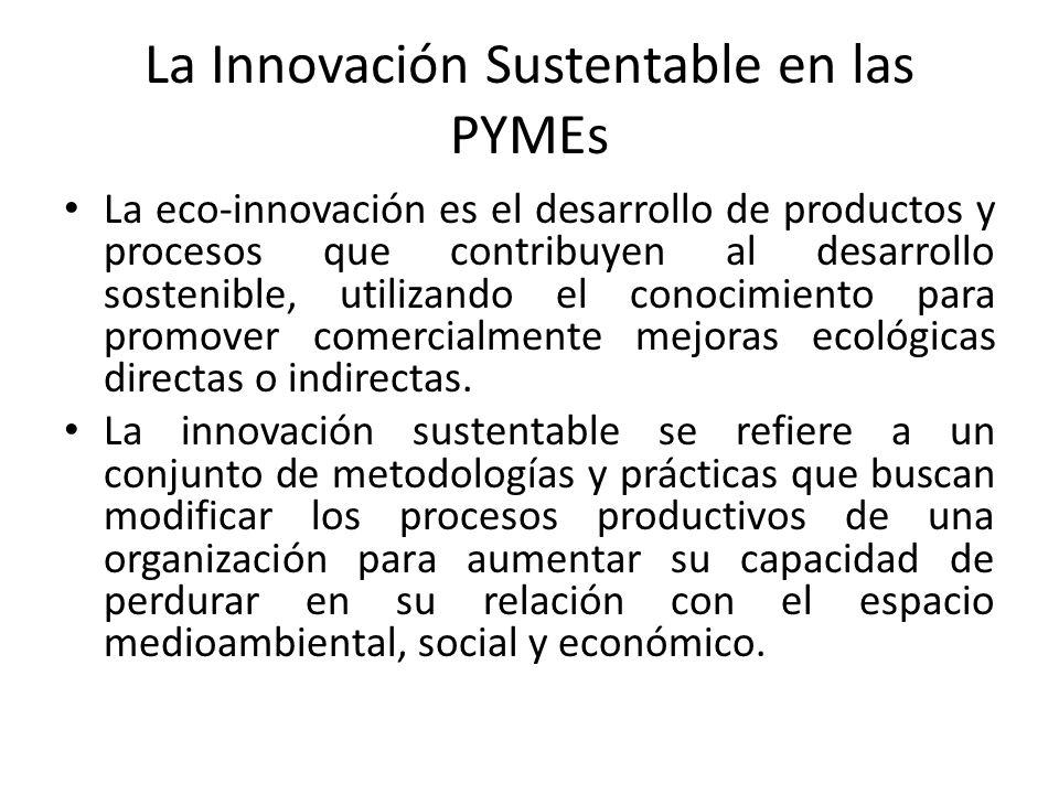 La Innovación Sustentable en las PYMEs La eco-innovación es el desarrollo de productos y procesos que contribuyen al desarrollo sostenible, utilizando el conocimiento para promover comercialmente mejoras ecológicas directas o indirectas.