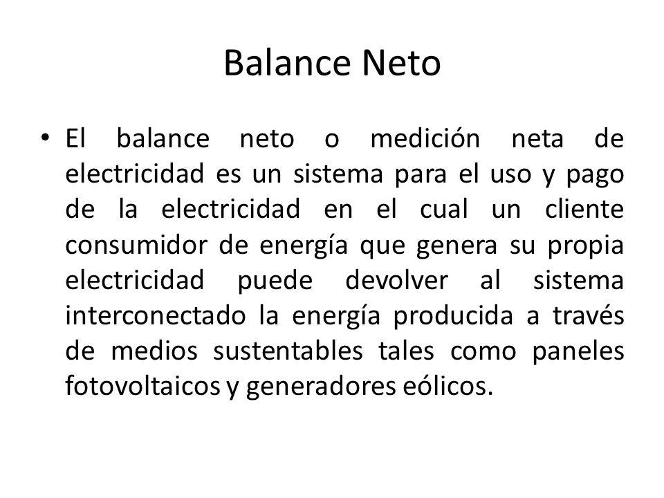 Balance Neto El balance neto o medición neta de electricidad es un sistema para el uso y pago de la electricidad en el cual un cliente consumidor de energía que genera su propia electricidad puede devolver al sistema interconectado la energía producida a través de medios sustentables tales como paneles fotovoltaicos y generadores eólicos.