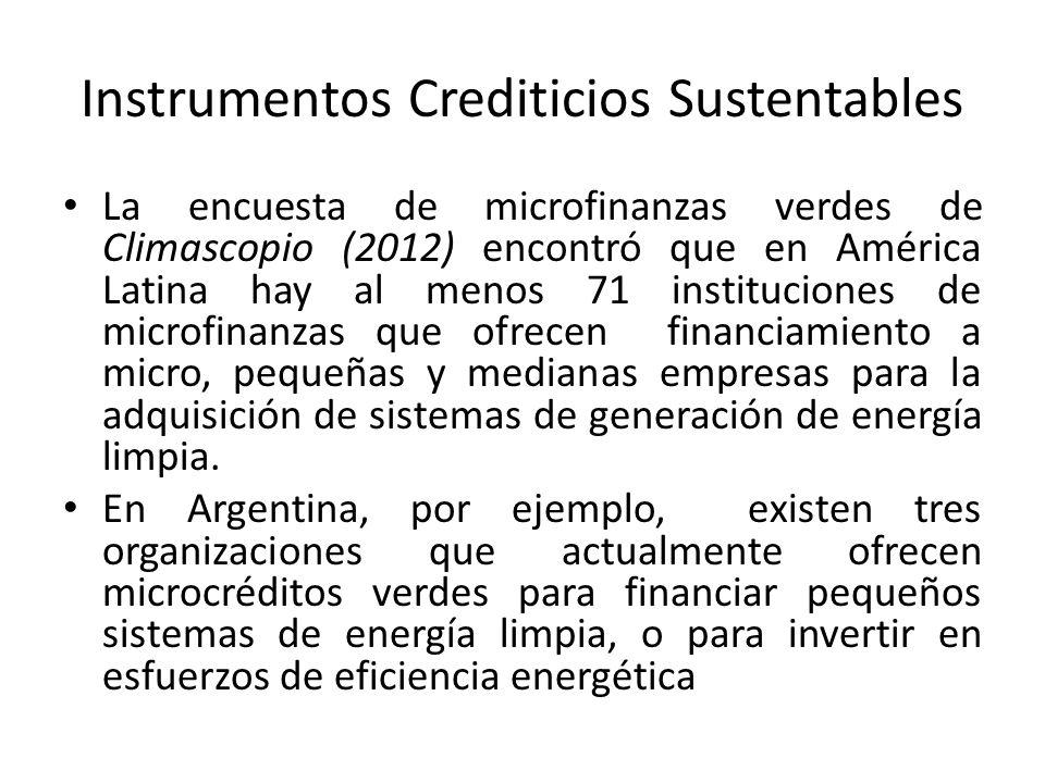 Instrumentos Crediticios Sustentables La encuesta de microfinanzas verdes de Climascopio (2012) encontró que en América Latina hay al menos 71 instituciones de microfinanzas que ofrecen financiamiento a micro, pequeñas y medianas empresas para la adquisición de sistemas de generación de energía limpia.