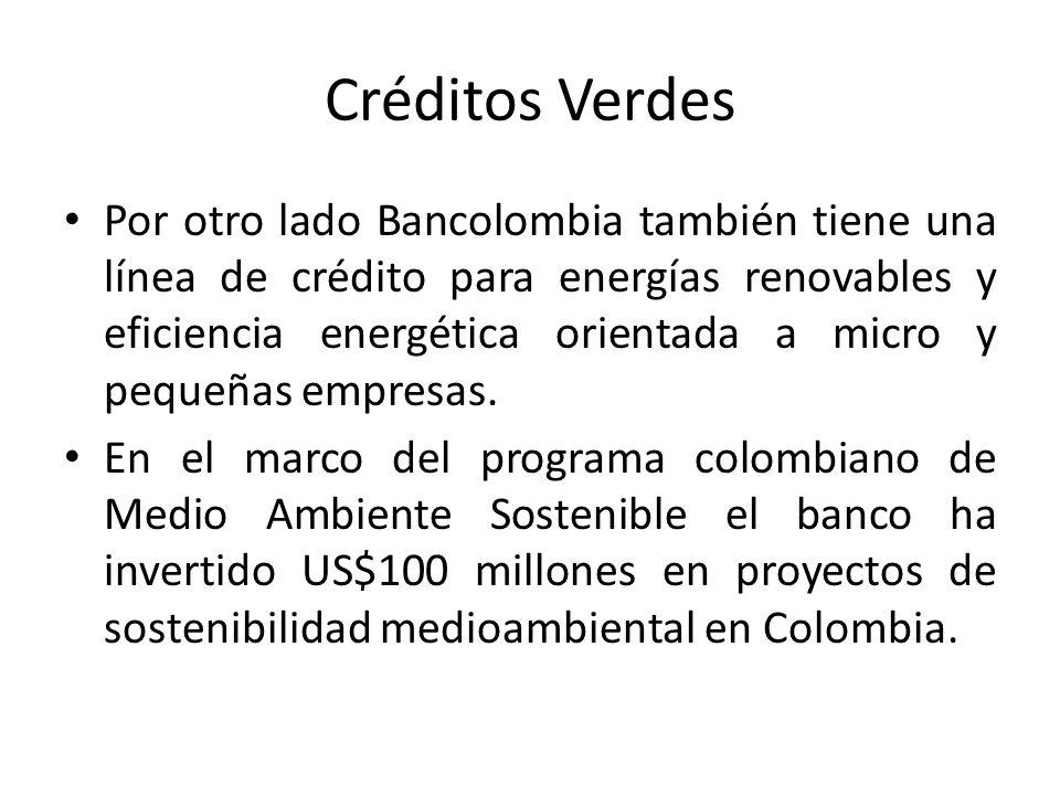 Créditos Verdes Por otro lado Bancolombia también tiene una línea de crédito para energías renovables y eficiencia energética orientada a micro y pequeñas empresas.