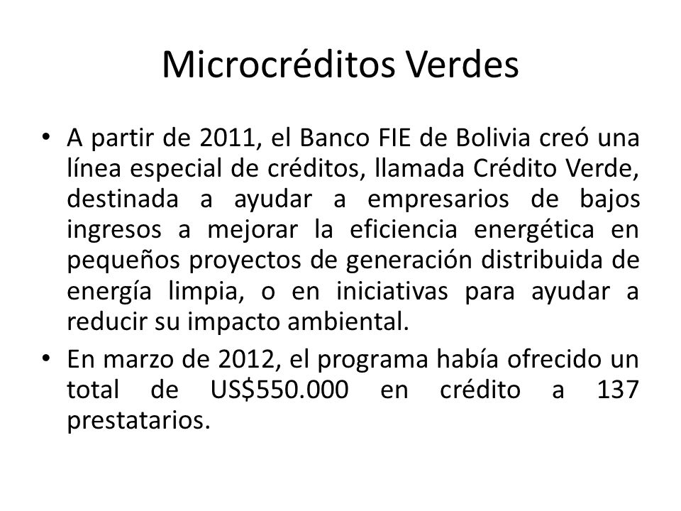 Microcréditos Verdes A partir de 2011, el Banco FIE de Bolivia creó una línea especial de créditos, llamada Crédito Verde, destinada a ayudar a empresarios de bajos ingresos a mejorar la eficiencia energética en pequeños proyectos de generación distribuida de energía limpia, o en iniciativas para ayudar a reducir su impacto ambiental.