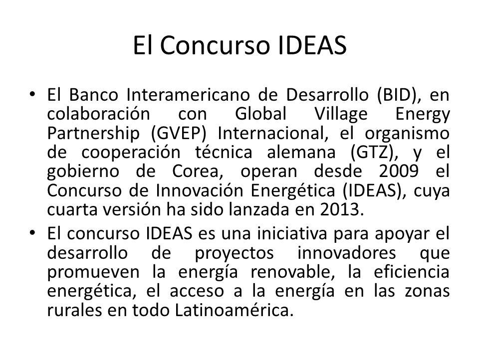 El Concurso IDEAS El Banco Interamericano de Desarrollo (BID), en colaboración con Global Village Energy Partnership (GVEP) Internacional, el organismo de cooperación técnica alemana (GTZ), y el gobierno de Corea, operan desde 2009 el Concurso de Innovación Energética (IDEAS), cuya cuarta versión ha sido lanzada en 2013.