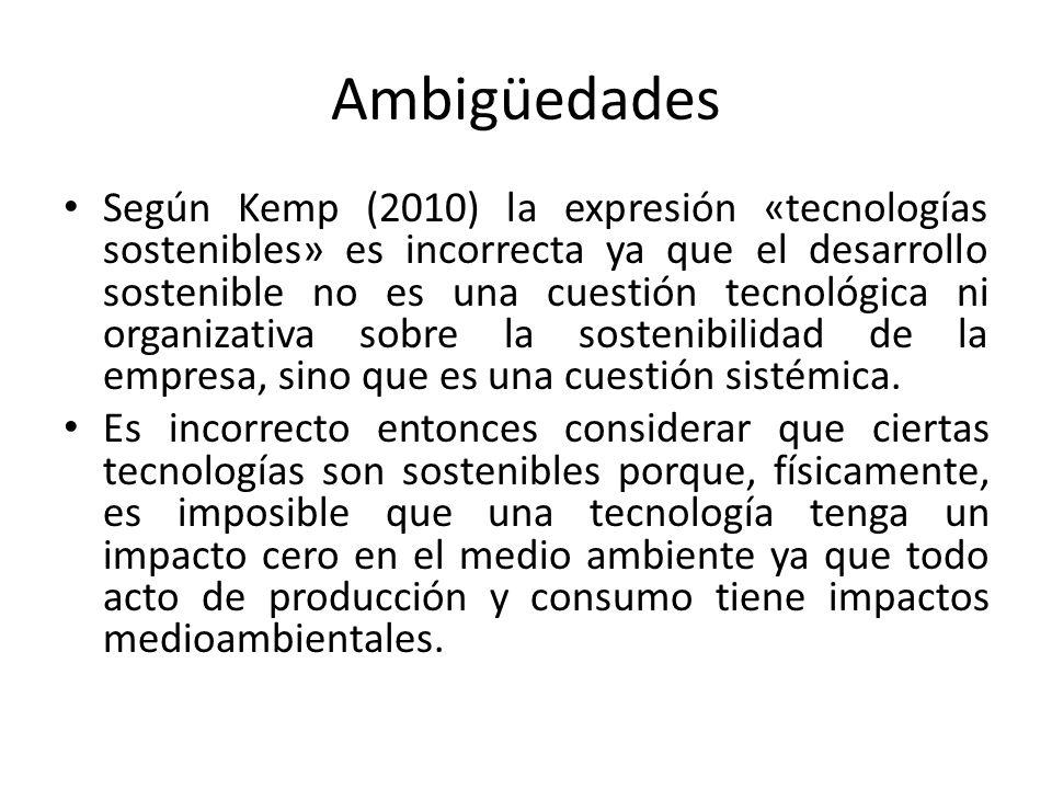 Ambigüedades Según Kemp (2010) la expresión «tecnologías sostenibles» es incorrecta ya que el desarrollo sostenible no es una cuestión tecnológica ni organizativa sobre la sostenibilidad de la empresa, sino que es una cuestión sistémica.