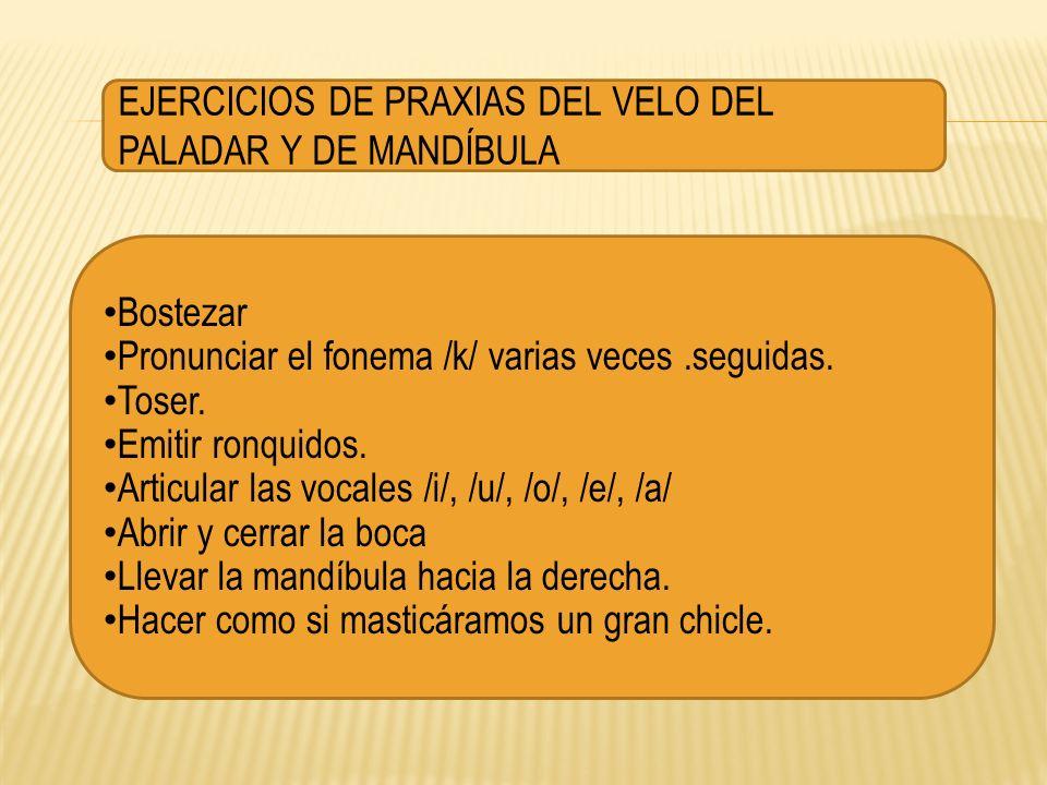EJERCICIOS DE PRAXIAS DEL VELO DEL PALADAR Y DE MANDÍBULA Bostezar Pronunciar el fonema /k/ varias veces.seguidas. Toser. Emitir ronquidos. Articular
