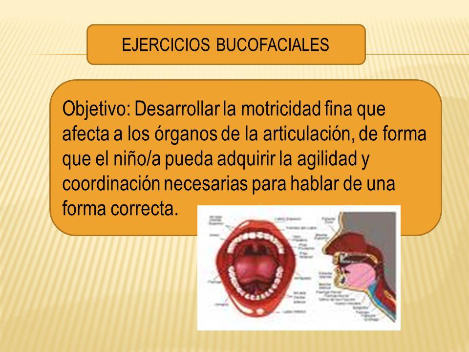 EJERCICIOS BUCOFACIALES Objetivo: Desarrollar la motricidad fina que afecta a los órganos de la articulación, de forma que el niño/a pueda adquirir la