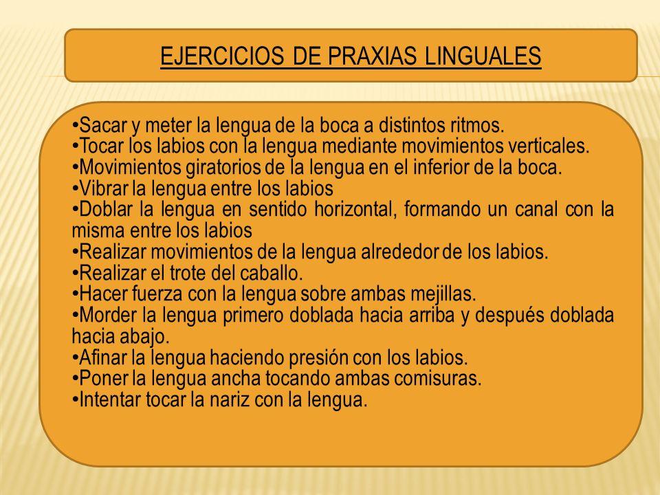 EJERCICIOS DE PRAXIAS LINGUALES Sacar y meter la lengua de la boca a distintos ritmos. Tocar los labios con la lengua mediante movimientos verticales.